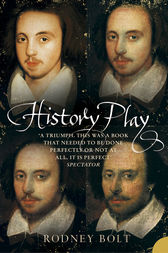 History Play: The Lives and After-life of Christopher Marlowe by Rodney Bolt