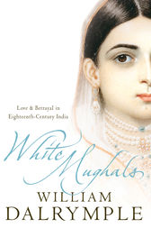 White Mughals: Love and Betrayal in 18th-century India (Text Only) by William Dalrymple