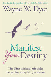 Manifest Your Destiny: The Nine Spiritual Principles for Getting Everything You Want by Wayne W. Dyer