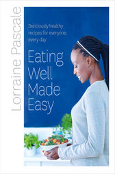 Eating Well Made Easy: Deliciously healthy recipes for everyone, every day by Lorraine Pascale