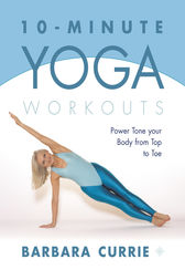 10-Minute Yoga Workouts: Power Tone Your Body From Top To Toe by Barbara Currie