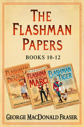 Flashman Papers 3-Book Collection 4: Flashman and the Dragon, Flashman on the March, Flashman and the Tiger by George MacDonald Fraser
