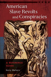 American Slave Revolts and Conspiracies: A Reference Guide by Kerry Walters