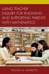 Using Teacher Inquiry for Knowing and Supporting Parents with Mathematics by Regina M. Mistretta