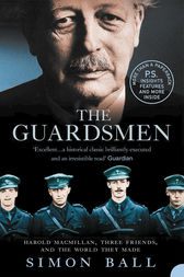 The Guardsmen: Harold Macmillan, Three Friends and the World they Made by Simon Ball