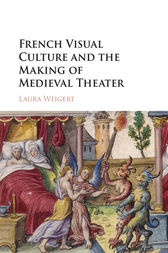 French Visual Culture and the Making of Medieval Theater by Laura Weigert