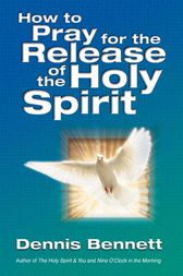 How to Pray for the Release of the Holy Spirit: What the Baptism of the Holy Spirit is and How to Pray for it