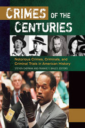 Crimes of the Centuries: Notorious Crimes, Criminals, and Criminal Trials in American History [3 volumes] by Steven Chermak