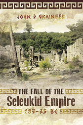 The Fall of the Seleukid Empire 187-75 BC by John D. Grainger