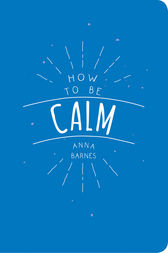 How to be Calm by Anna Barnes