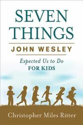 Seven Things John Wesley Expected Us to Do for Kids by Christopher Miles Ritter