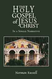 The Holy Gospel of Jesus Christ - In a Single Narrative by Norman Russell
