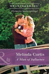 A Man Of Influence (Mills & Boon Heartwarming) (A Harmony Valley Novel, Book 7) by Melinda Curtis