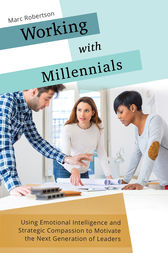 Working with Millennials: Using Emotional Intelligence and Strategic Compassion to Motivate the Next Generation of Leaders by Marc Robertson