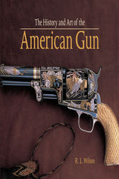 The History and Art of the American Gun by Robert L Wilson
