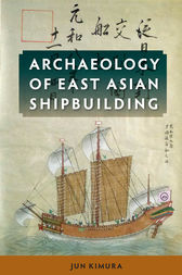 Archaeology of East Asian Shipbuilding by Jun Kimura