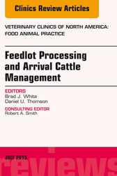 Feedlot Processing and Arrival Cattle Management, An Issue of Veterinary Clinics of North America: Food Animal Practice by Brad J. White