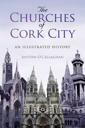 The Churches of Cork City by Antoin O'Callaghan