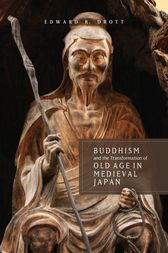 Buddhism and the Transformation of Old Age in Medieval Japan by Edward R. Drott