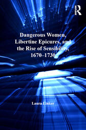 Dangerous Women, Libertine Epicures, and the Rise of Sensibility, 1670–1730 by Laura Linker