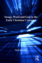 Image, Word and God in the Early Christian Centuries by Mark Edwards