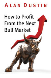 How to Profit from the Next Bull Market by Alan Dustin