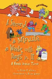 A Second, a Minute, a Week with Days in It by Brian P. Cleary