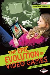 The Epic Evolution of Video Games by Arie Kaplan