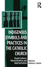 Indigenous Symbols and Practices in the Catholic Church by Kathleen J. Martin