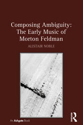 Composing Ambiguity: The Early Music of Morton Feldman by Alistair Noble