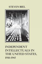 Independent Intellectuals in the United States, 1910-1945 by Steven Biel