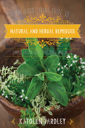 The Good Living Guide to Natural and Herbal Remedies by Katolen Yardley