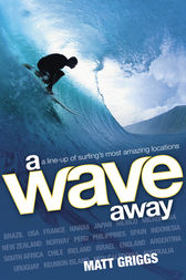 A Wave Away: A Line-up of Surfing's Most Amazing Locations by Matt Griggs