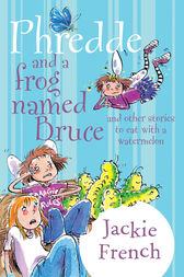 Phredde and a Frog Named Bruce and Other Stories to Eat with a Watermelon by Jackie French