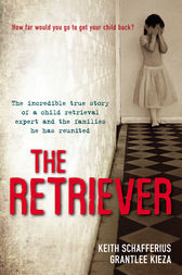 The Retriever: The True Story Of A Child Retrieval Expert And The Families He Has Reunited by Grantlee Kieza