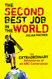 The Second Best Job in the World: The Extraordinary Adventures of an ABCCameraman by Julian Mather