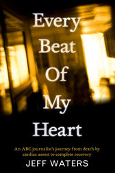 Every Beat Of My Heart: One man's journey from near-death to complete recovery by Jeff Waters