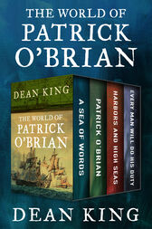 The World of Patrick O'Brian: A Sea of Words, A Life Revealed, Harbors and High Seas, and Every Man Will Do His Duty