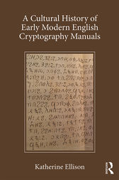 A Cultural History of Early Modern English Cryptography Manuals by Katherine Ellison