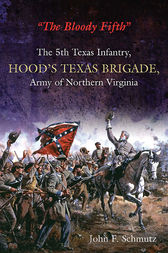 """The Bloody Fifth""—The 5th Texas Infantry, Hood's Texas Brigade, Army of Northern Virginia: Vol. 1: Secession to the Suffolk Campaign"
