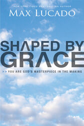 Shaped By Grace by Max Lucado