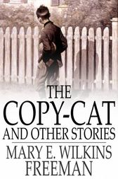 The Copy-Cat and Other Stories by Mary E. Wilkins Freeman