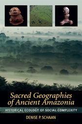 Sacred Geographies of Ancient Amazonia by Denise P Schaan