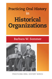Practicing Oral History in Historical Organizations by Barbara W Sommer