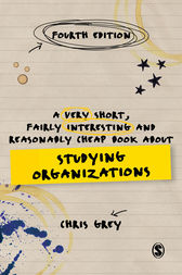 A Very Short, Fairly Interesting and Reasonably Cheap Book About Studying Organizations by Chris Grey