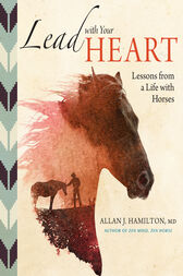 Lead with Your Heart . . . Lessons from a Life with Horses by Allan J. Hamilton