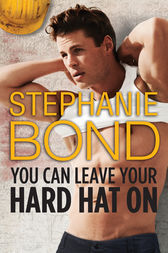 You Can Leave Your Hard Hat On by Stephanie Bond