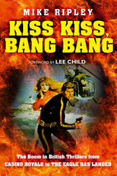 Kiss Kiss, Bang Bang: The Boom in British Thrillers from Casino Royale to The Eagle Has Landed by Mike Ripley