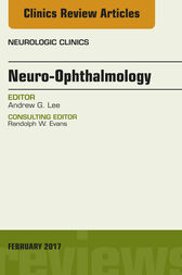 Neuro-Ophthalmology, An Issue of Neurologic Clinics, E-Book by Andrew G. Lee