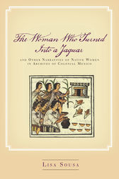 The Woman Who Turned Into a Jaguar, and Other Narratives of Native Women in Archives of Colonial Mexico by Lisa Sousa